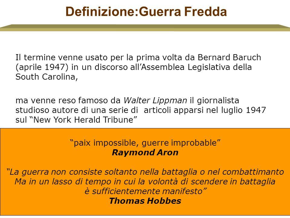 Definizione:Guerra Fredda Il termine venne usato per la prima volta da Bernard Baruch (aprile 1947) in un discorso all'Assemblea Legislativa della Sou
