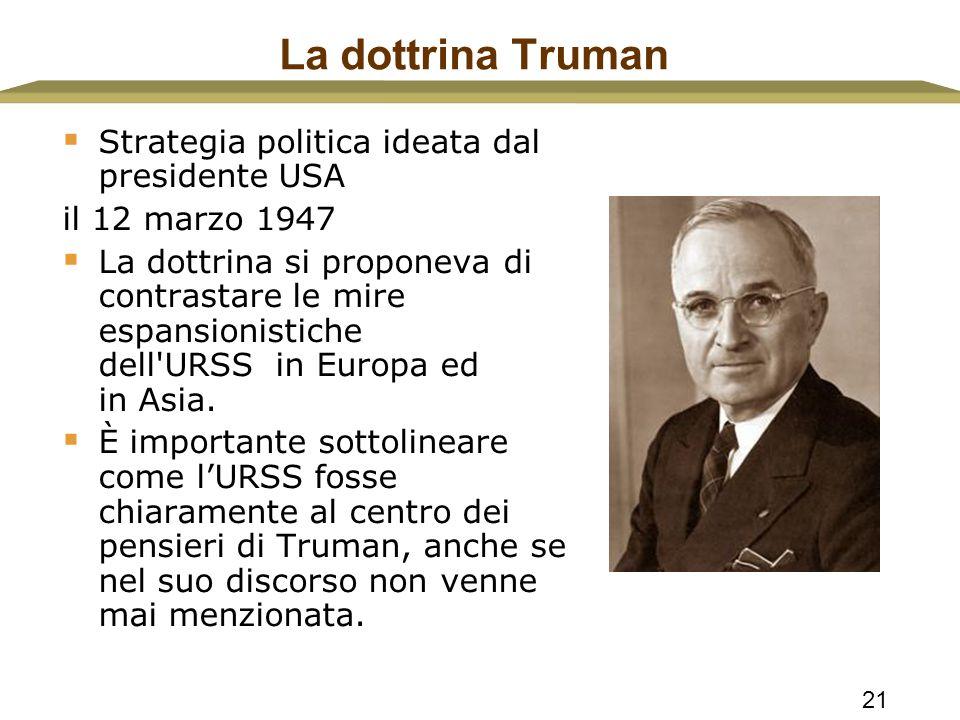 21 La dottrina Truman  Strategia politica ideata dal presidente USA il 12 marzo 1947  La dottrina si proponeva di contrastare le mire espansionistic
