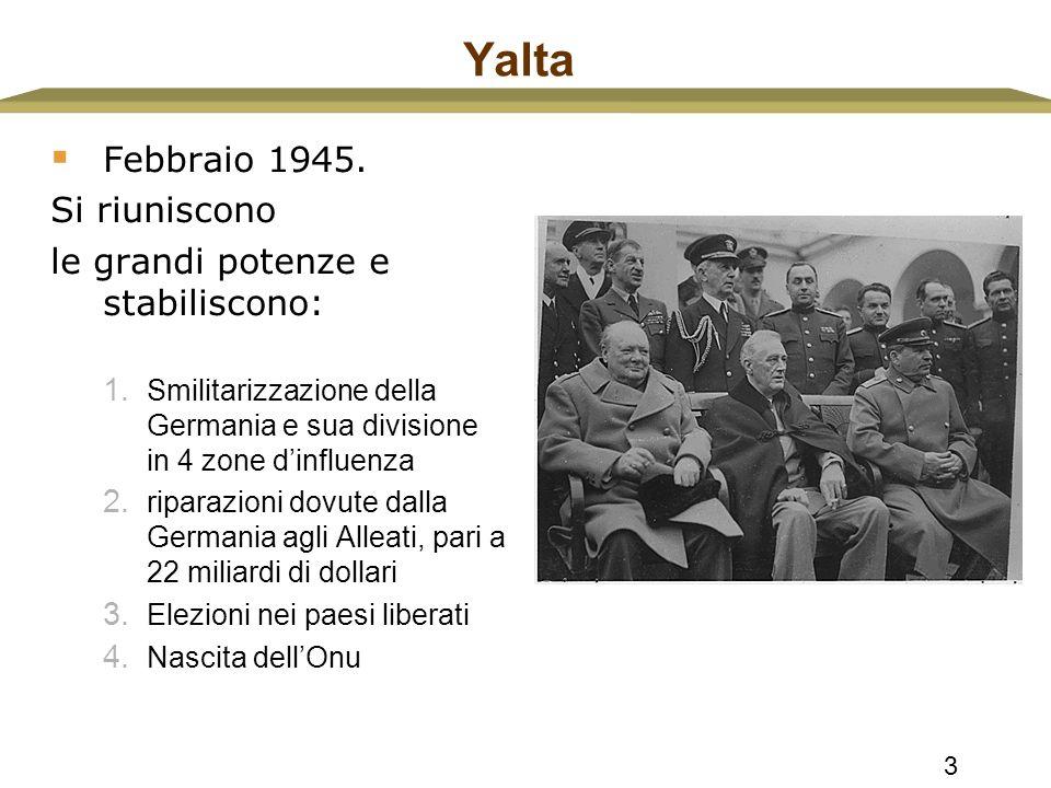 3 Yalta  Febbraio 1945. Si riuniscono le grandi potenze e stabiliscono: 1. Smilitarizzazione della Germania e sua divisione in 4 zone d'influenza 2.