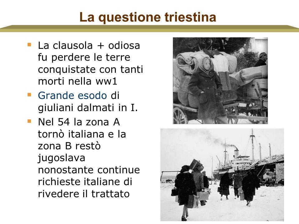 6 La questione triestina  La clausola + odiosa fu perdere le terre conquistate con tanti morti nella ww1  Grande esodo di giuliani dalmati in I.  N