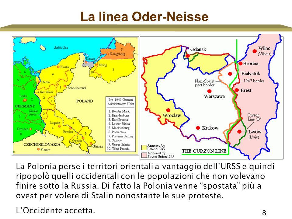 8 La linea Oder-Neisse La Polonia perse i territori orientali a vantaggio dell'URSS e quindi ripopolò quelli occidentali con le popolazioni che non vo