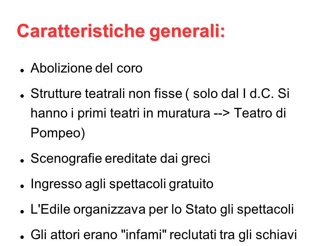 Caratteristiche generali: Abolizione del coro Strutture teatrali non fisse ( solo dal I d.C. Si hanno i primi teatri in muratura --> Teatro di Pompeo)