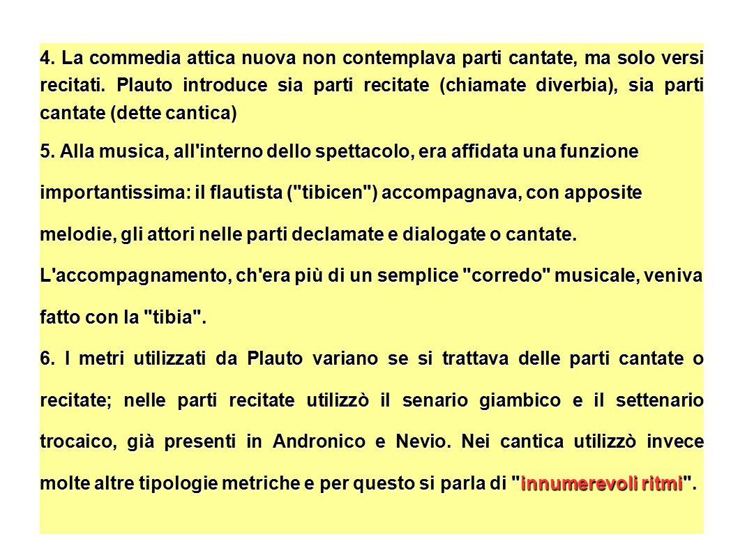 4. La commedia attica nuova non contemplava parti cantate, ma solo versi recitati. Plauto introduce sia parti recitate (chiamate diverbia), sia parti