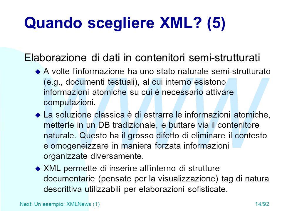 WWW Next: Un esempio: XMLNews (1)14/92 Quando scegliere XML? (5) Elaborazione di dati in contenitori semi-strutturati u A volte l'informazione ha uno