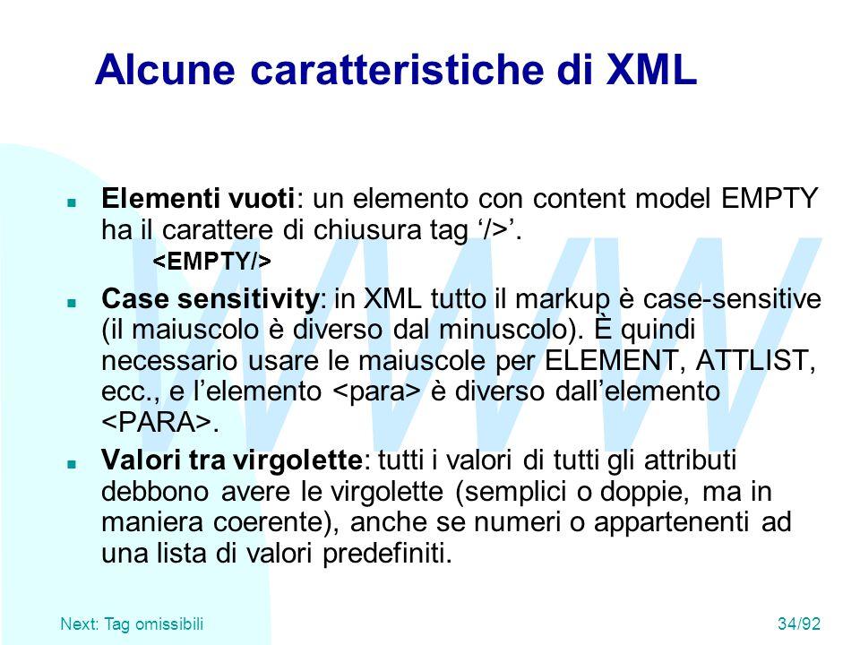 WWW Next: Tag omissibili34/92 Alcune caratteristiche di XML Elementi vuoti: un elemento con content model EMPTY ha il carattere di chiusura tag '/>'.