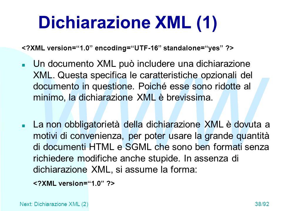 WWW Next: Dichiarazione XML (2)38/92 Dichiarazione XML (1) n Un documento XML può includere una dichiarazione XML. Questa specifica le caratteristiche