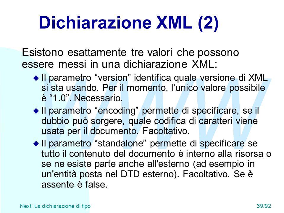 WWW Next: La dichiarazione di tipo39/92 Dichiarazione XML (2) Esistono esattamente tre valori che possono essere messi in una dichiarazione XML: u Il