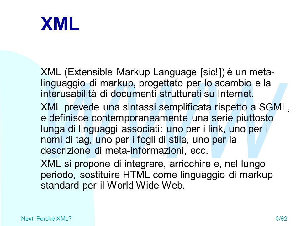 WWW Next: Perché XML?3/92 XML XML (Extensible Markup Language [sic!]) è un meta- linguaggio di markup, progettato per lo scambio e la interusabilità d