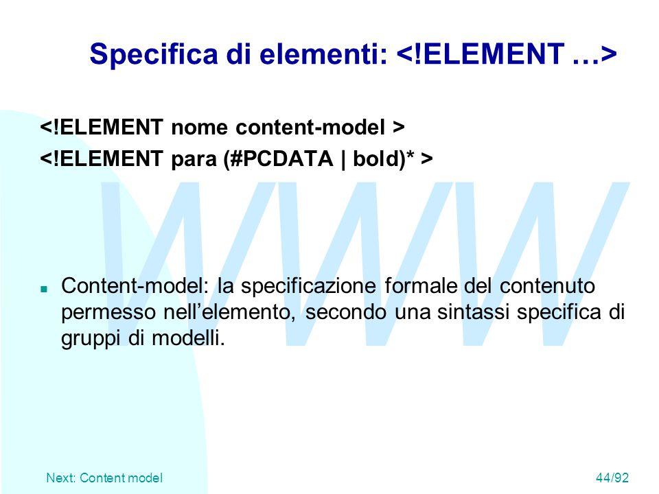 WWW Next: Content model44/92 Specifica di elementi: n Content-model: la specificazione formale del contenuto permesso nell'elemento, secondo una sinta