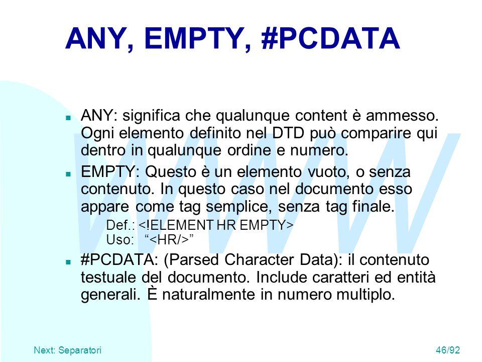 WWW Next: Separatori46/92 ANY, EMPTY, #PCDATA ANY: significa che qualunque content è ammesso. Ogni elemento definito nel DTD può comparire qui dentro