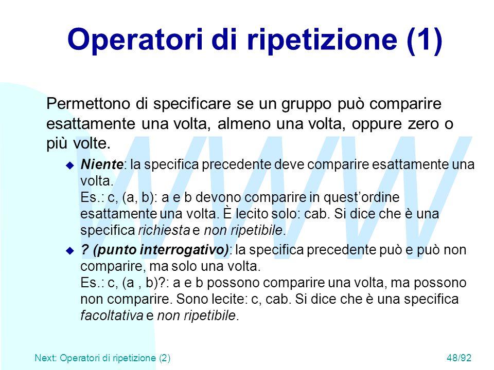 WWW Next: Operatori di ripetizione (2)48/92 Operatori di ripetizione (1) Permettono di specificare se un gruppo può comparire esattamente una volta, a