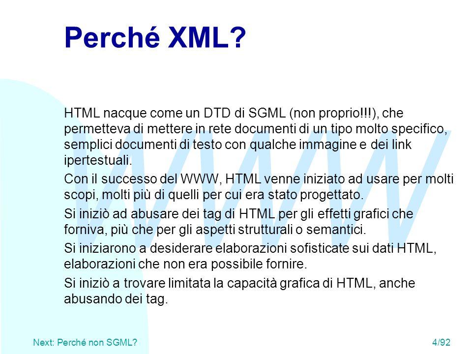 WWW Next: Perché non SGML? 4/92 Perché XML? HTML nacque come un DTD di SGML (non proprio!!!), che permetteva di mettere in rete documenti di un tipo m