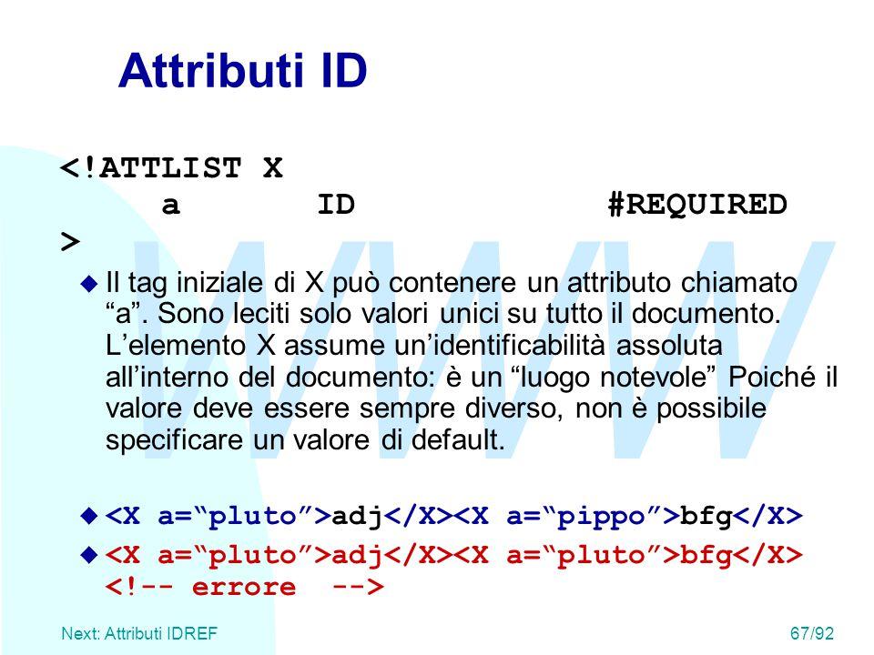 """WWW Next: Attributi IDREF67/92 Attributi ID u Il tag iniziale di X può contenere un attributo chiamato """"a"""". Sono leciti solo valori unici su tutto il"""