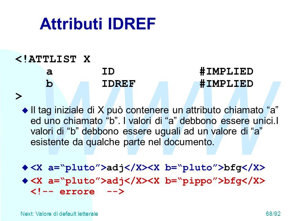 """WWW Next: Valore di default letterale68/92 Attributi IDREF u Il tag iniziale di X può contenere un attributo chiamato """"a"""" ed uno chiamato """"b"""". I valor"""