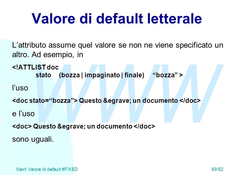 WWW Next: Valore di default #FIXED69/92 Valore di default letterale L'attributo assume quel valore se non ne viene specificato un altro. Ad esempio, i