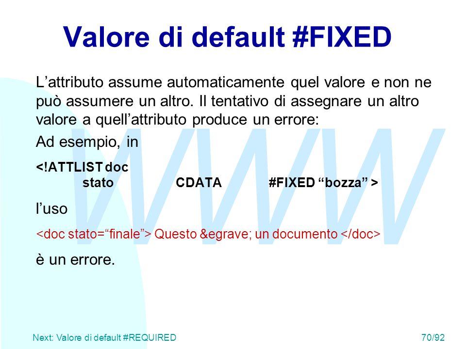 WWW Next: Valore di default #REQUIRED70/92 Valore di default #FIXED L'attributo assume automaticamente quel valore e non ne può assumere un altro. Il