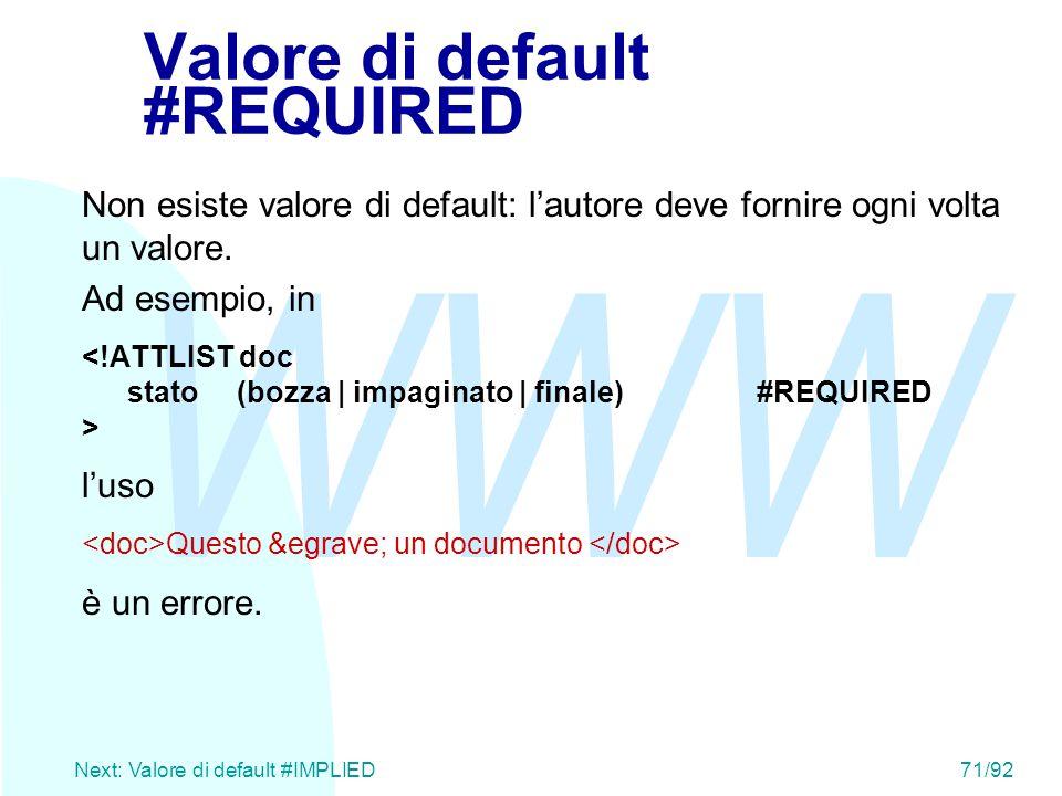 WWW Next: Valore di default #IMPLIED71/92 Valore di default #REQUIRED Non esiste valore di default: l'autore deve fornire ogni volta un valore. Ad ese