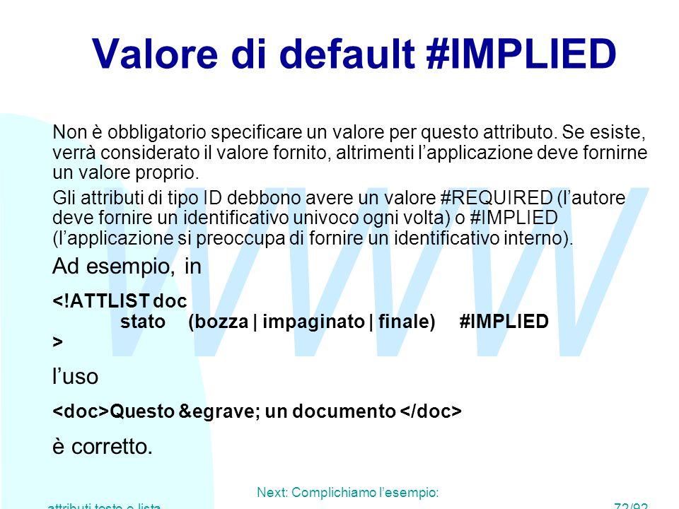 WWW Next: Complichiamo l'esempio: attributi testo e lista72/92 Valore di default #IMPLIED Non è obbligatorio specificare un valore per questo attribut