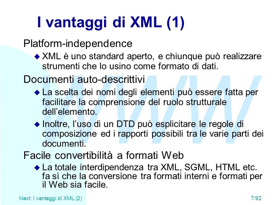 WWW Next: I vantaggi di XML (2)7/92 I vantaggi di XML (1) Platform-independence u XML è uno standard aperto, e chiunque può realizzare strumenti che l