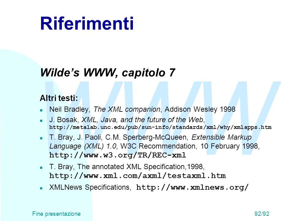 WWW Fine presentazione92/92 Riferimenti Wilde's WWW, capitolo 7 Altri testi: n Neil Bradley, The XML companion, Addison Wesley 1998 J. Bosak, XML, Jav