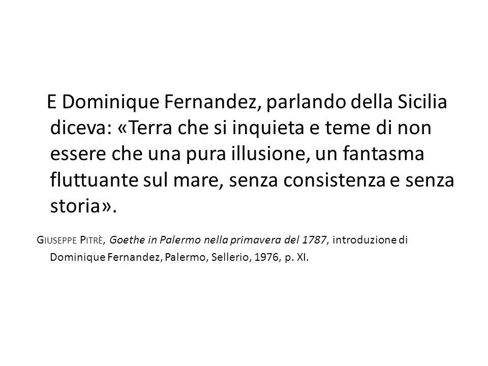 E Dominique Fernandez, parlando della Sicilia diceva: «Terra che si inquieta e teme di non essere che una pura illusione, un fantasma fluttuante sul mare, senza consistenza e senza storia».
