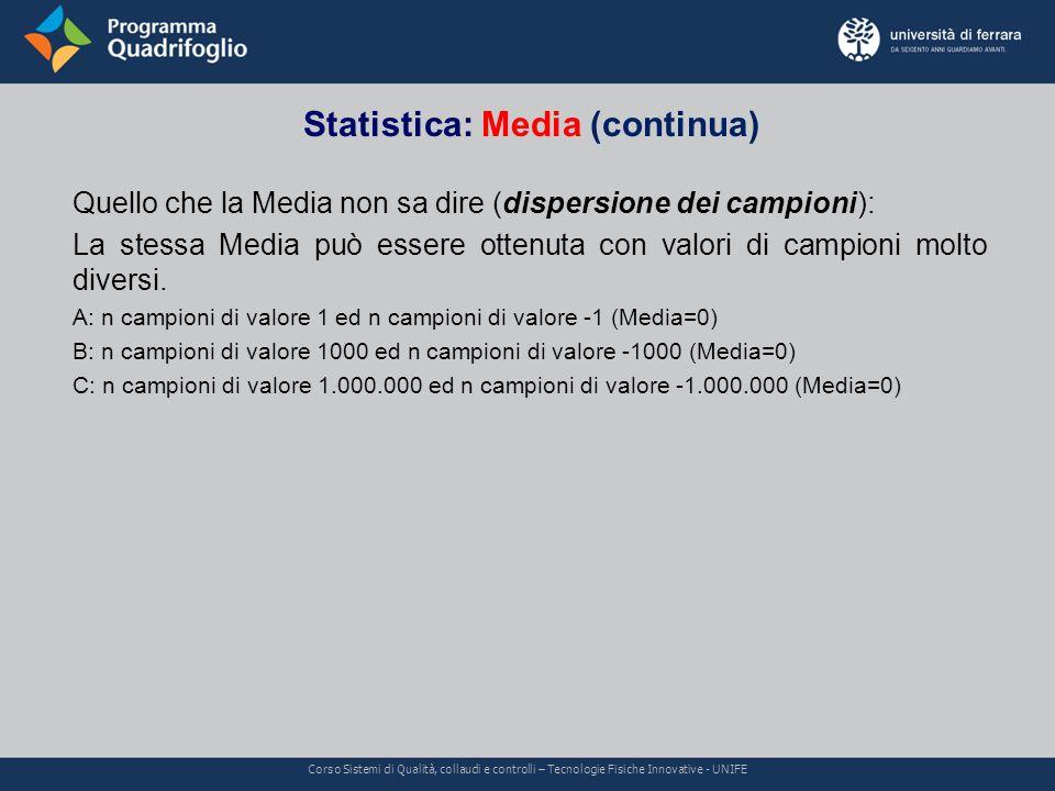 Statistica: Media (continua) Corso Sistemi di Qualità, collaudi e controlli – Tecnologie Fisiche Innovative - UNIFE Quello che la Media non sa dire (dispersione dei campioni): La stessa Media può essere ottenuta con valori di campioni molto diversi.