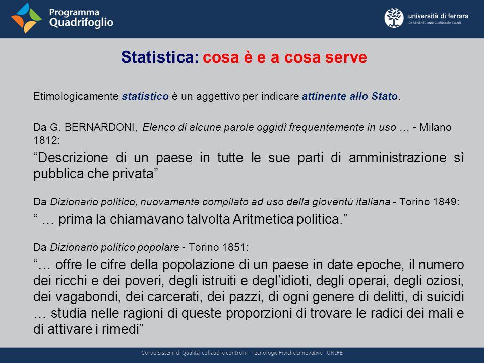 Statistica: cosa è e a cosa serve Corso Sistemi di Qualità, collaudi e controlli – Tecnologie Fisiche Innovative - UNIFE Etimologicamente statistico è un aggettivo per indicare attinente allo Stato.