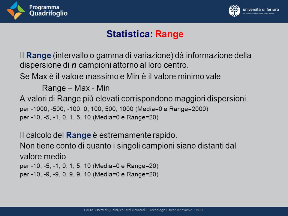 Statistica: Range Corso Sistemi di Qualità, collaudi e controlli – Tecnologie Fisiche Innovative - UNIFE Il Range (intervallo o gamma di variazione) dà informazione della dispersione di n campioni attorno al loro centro.