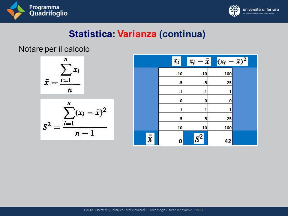 Statistica: Varianza (continua) Corso Sistemi di Qualità, collaudi e controlli – Tecnologie Fisiche Innovative - UNIFE Notare per il calcolo