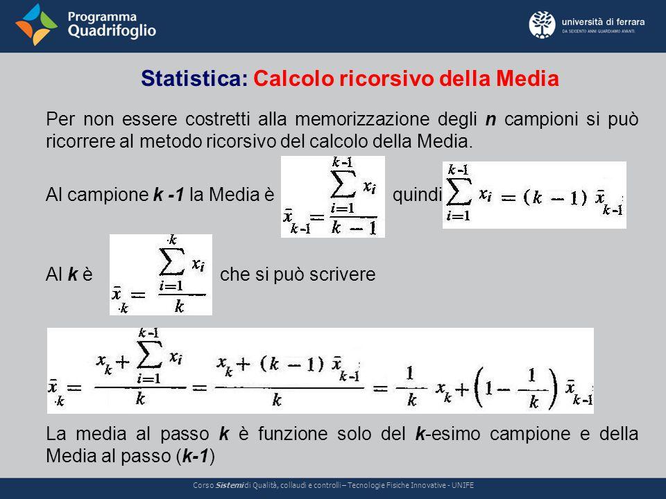 Statistica: Calcolo ricorsivo della Media Corso Sistemi di Qualità, collaudi e controlli – Tecnologie Fisiche Innovative - UNIFE Per non essere costretti alla memorizzazione degli n campioni si può ricorrere al metodo ricorsivo del calcolo della Media.