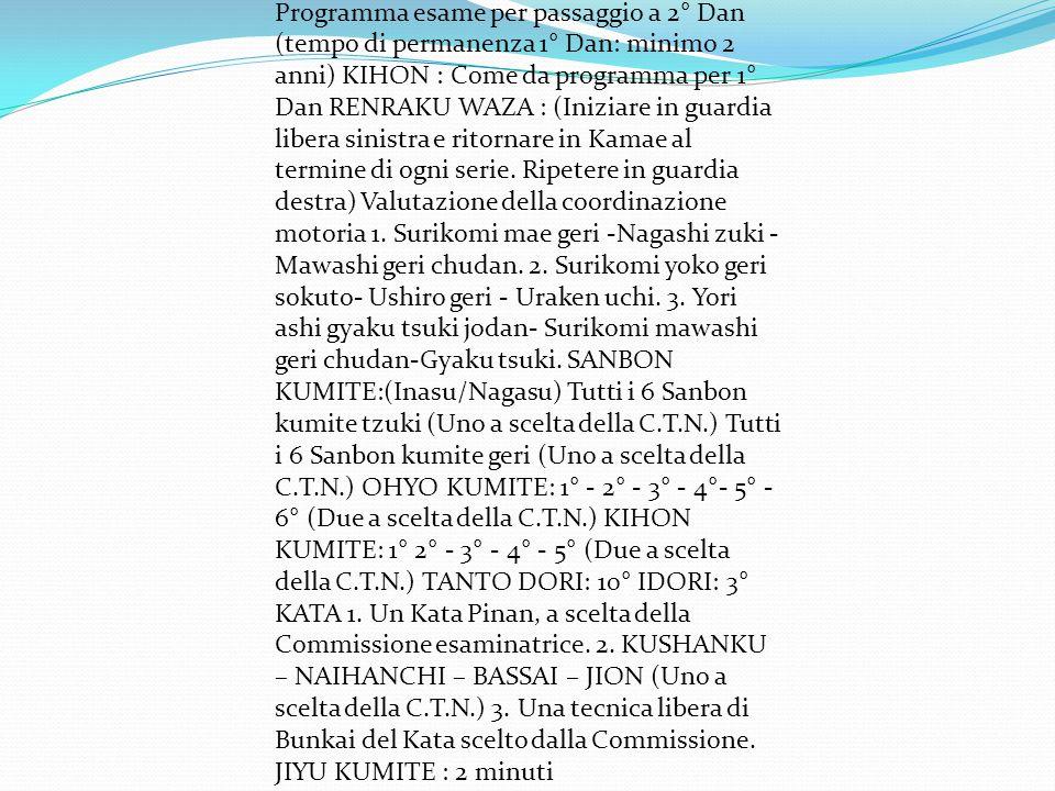 Programma esame per passaggio a 2° Dan (tempo di permanenza 1° Dan: minimo 2 anni) KIHON : Come da programma per 1° Dan RENRAKU WAZA : (Iniziare in guardia libera sinistra e ritornare in Kamae al termine di ogni serie.