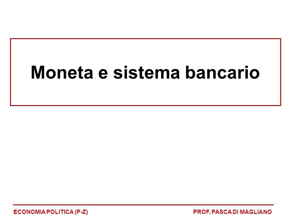 Moneta e sistema bancario ECONOMIA POLITICA (P-Z)PROF. PASCA DI MAGLIANO