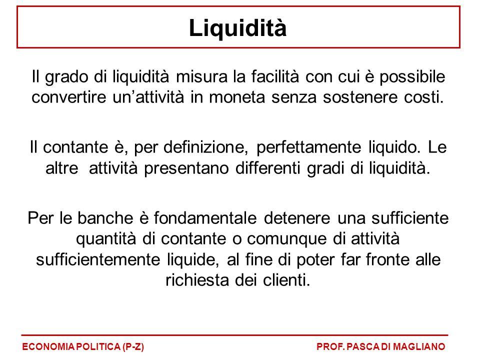 Liquidità Il grado di liquidità misura la facilità con cui è possibile convertire un'attività in moneta senza sostenere costi. Il contante è, per defi