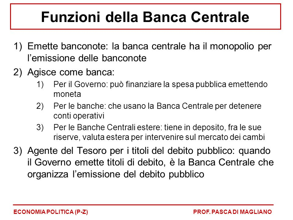 Funzioni della Banca Centrale 1)Emette banconote: la banca centrale ha il monopolio per l'emissione delle banconote 2)Agisce come banca: 1)Per il Gove