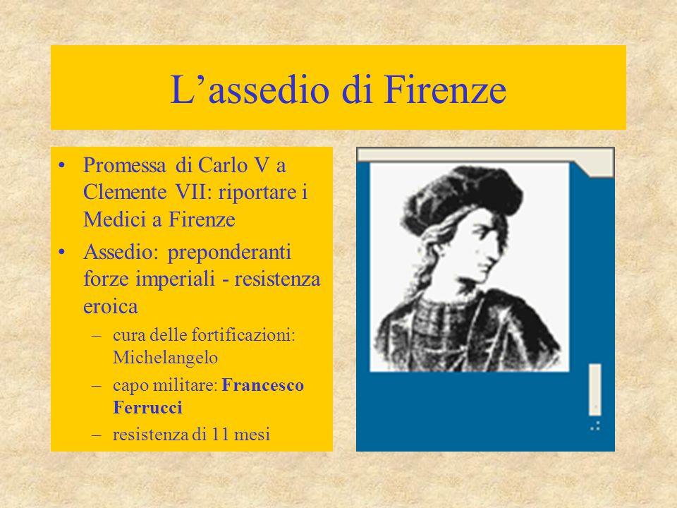 L'assedio di Firenze Promessa di Carlo V a Clemente VII: riportare i Medici a Firenze Assedio: preponderanti forze imperiali - resistenza eroica –cura
