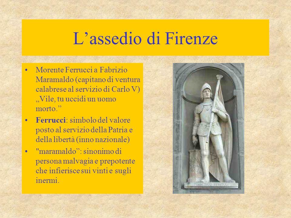 """L'assedio di Firenze Morente Ferrucci a Fabrizio Maramaldo (capitano di ventura calabrese al servizio di Carlo V) """"Vile, tu uccidi un uomo morto."""" Fer"""