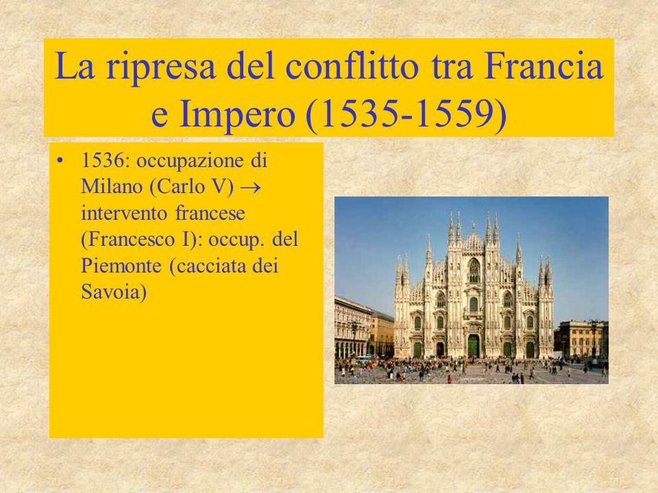La ripresa del conflitto tra Francia e Impero (1535-1559) 1536: occupazione di Milano (Carlo V)  intervento francese (Francesco I): occup. del Piemon