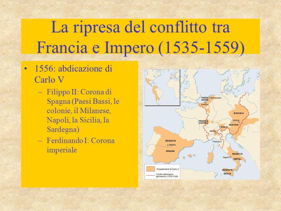 La ripresa del conflitto tra Francia e Impero (1535-1559) 1556: abdicazione di Carlo V –Filippo II: Corona di Spagna (Paesi Bassi, le colonie, il Mila