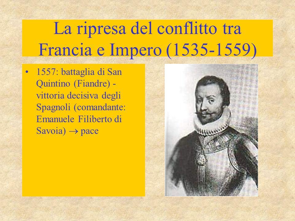 La ripresa del conflitto tra Francia e Impero (1535-1559) 1557: battaglia di San Quintino (Fiandre) - vittoria decisiva degli Spagnoli (comandante: Em