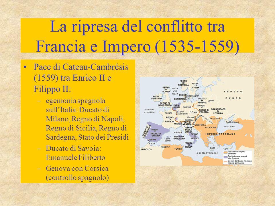 La ripresa del conflitto tra Francia e Impero (1535-1559) Pace di Cateau-Cambrésis (1559) tra Enrico II e Filippo II: –egemonia spagnola sull'Italia: