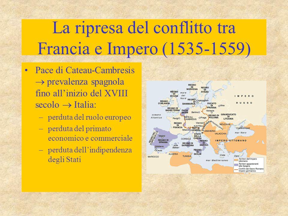 La ripresa del conflitto tra Francia e Impero (1535-1559) Pace di Cateau-Cambresis  prevalenza spagnola fino all'inizio del XVIII secolo  Italia: –p