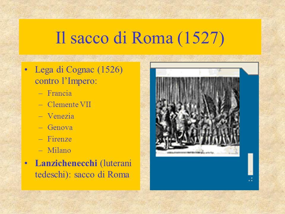 Il sacco di Roma (1527) Lega di Cognac (1526) contro l'Impero: –Francia –Clemente VII –Venezia –Genova –Firenze –Milano Lanzichenecchi (luterani tedes