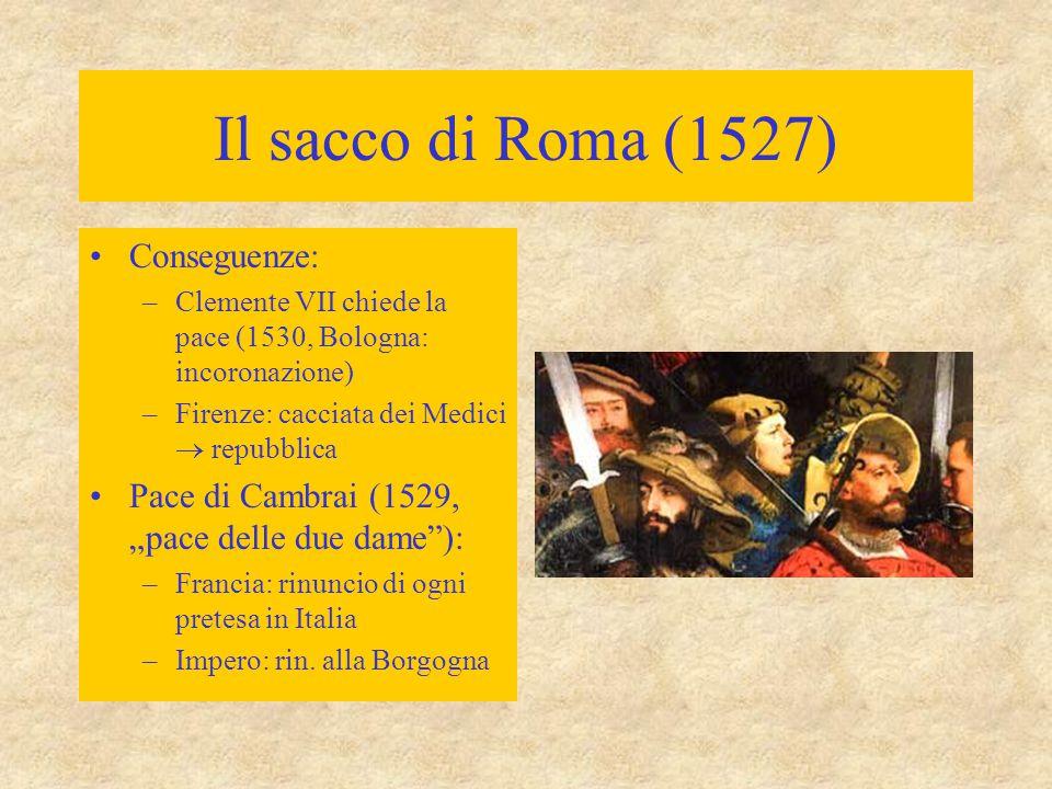 Il sacco di Roma (1527) Conseguenze: –Clemente VII chiede la pace (1530, Bologna: incoronazione) –Firenze: cacciata dei Medici  repubblica Pace di Ca