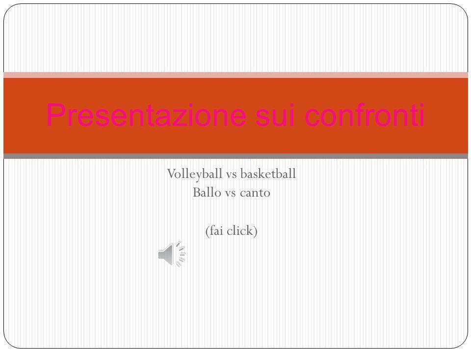 Volleyball vs basketball Ballo vs canto (fai click) Presentazione sui confronti