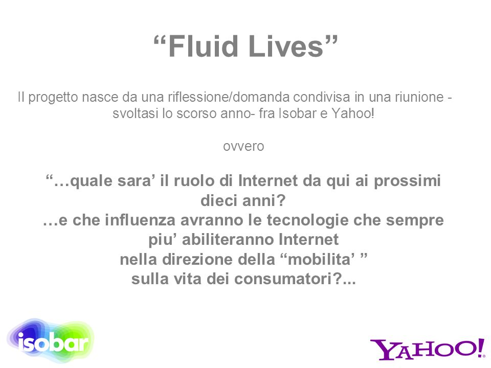 """""""Fluid Lives"""" Il progetto nasce da una riflessione/domanda condivisa in una riunione - svoltasi lo scorso anno- fra Isobar e Yahoo! ovvero """"…quale sar"""