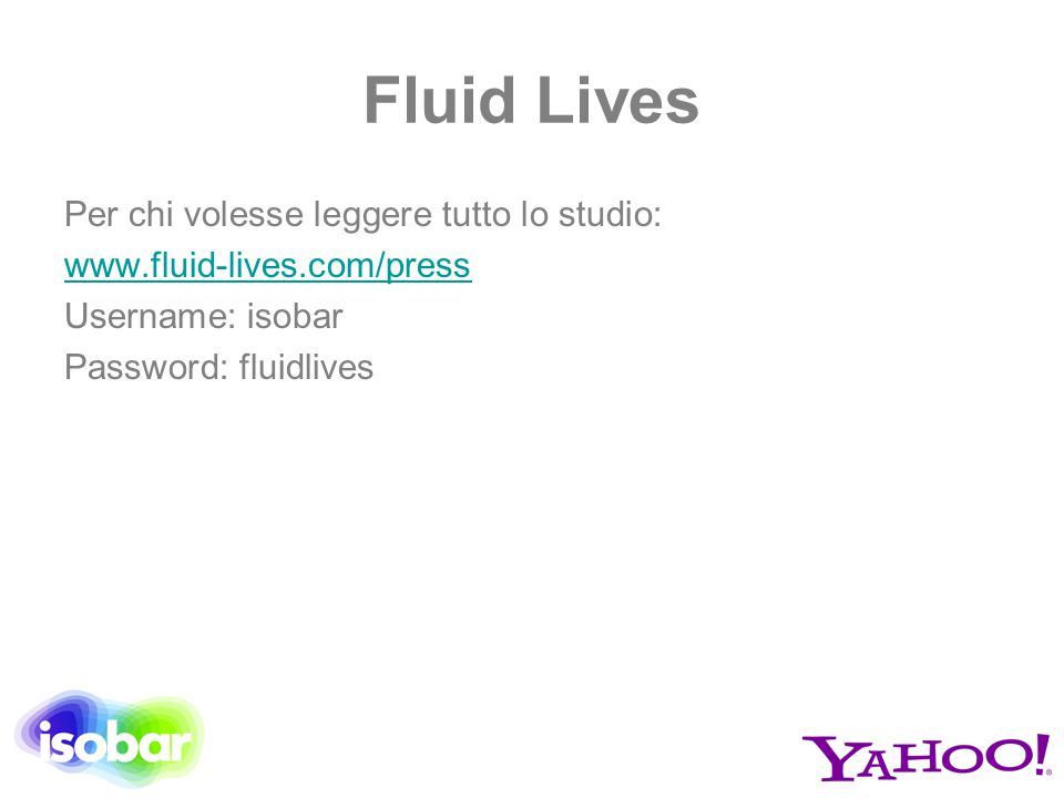 Fluid Lives Per chi volesse leggere tutto lo studio: www.fluid-lives.com/press Username: isobar Password: fluidlives