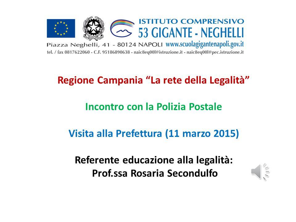 Regione Campania La rete della Legalità Incontro con la Polizia Postale Visita alla Prefettura (11 marzo 2015) Referente educazione alla legalità: Prof.ssa Rosaria Secondulfo
