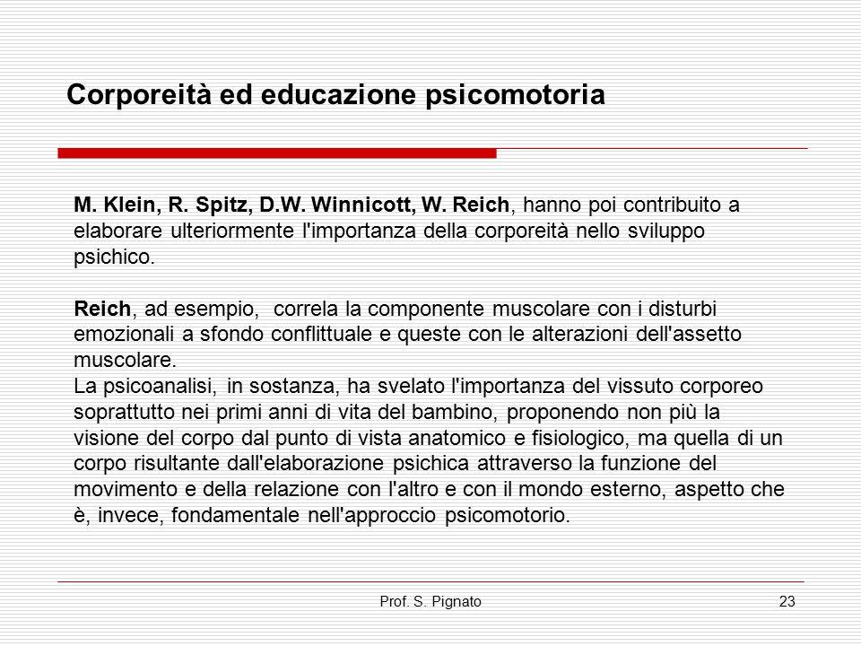 Prof. S. Pignato23 Corporeità ed educazione psicomotoria M. Klein, R. Spitz, D.W. Winnicott, W. Reich, hanno poi contribuito a elaborare ulteriormente