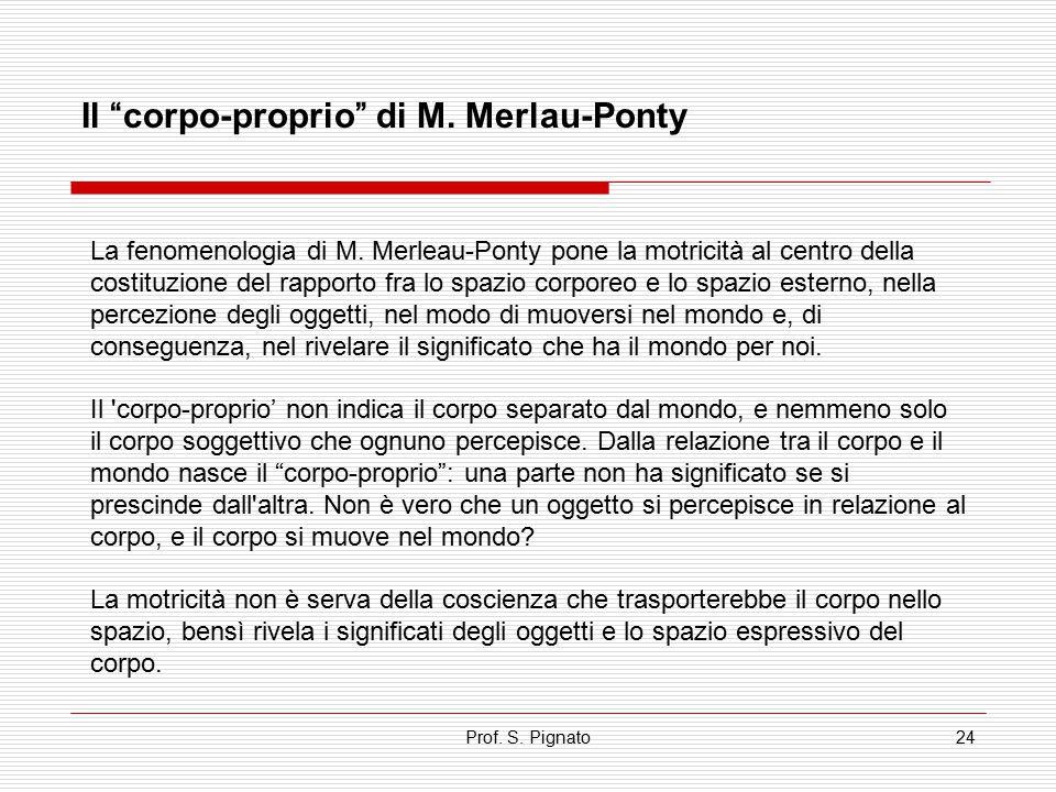 """Prof. S. Pignato24 Il """"corpo-proprio"""" di M. Merlau-Ponty La fenomenologia di M. Merleau-Ponty pone la motricità al centro della costituzione del rappo"""