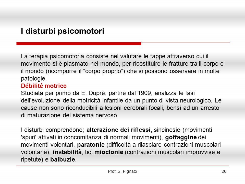 Prof. S. Pignato26 I disturbi psicomotori La terapia psicomotoria consiste nel valutare le tappe attraverso cui il movimento si è plasmato nel mondo,